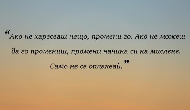 Ако не харесваш нещо, промени го. Ако не можеш да го промениш, промени начина си на мислене. Само не се оплаквай.