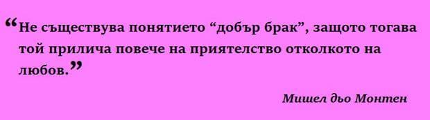 """Не съществува понятието """"добър брак"""", защото тогава той прилича повече на приятелство отколкото на любов. Мишел дьо Монтен"""