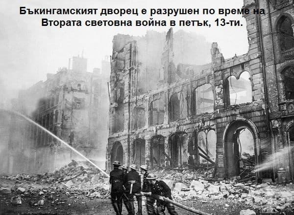 Според военни документи немските войски са пуснали 5 бомби в Бъкингамския дворец и параклиса на 13 септември 1940 г. В този момент кралското семейство се е намирало в резиденцията и за щастие никой от тях не е пострадал.