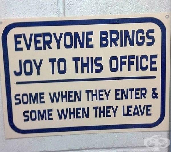 Всеки допринася за радостта в този офис: някои с постъпването, други с напускането.