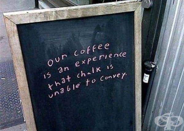 Нашето кафе предоставя преживяване, което тебеширът не може да опише.