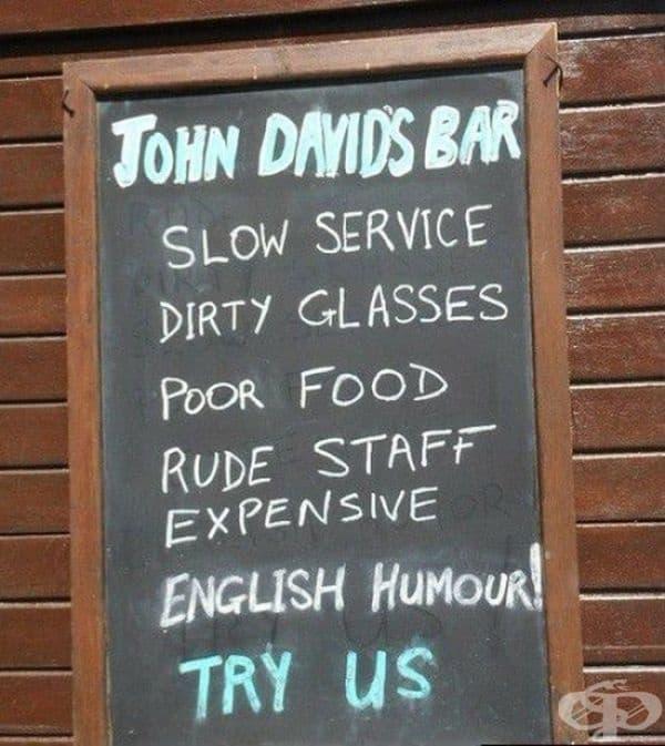 Бавно обслужване, мръсни чаши, лоша храна, груб персонал, високи цени, английски хумор. Заповядайте при нас!
