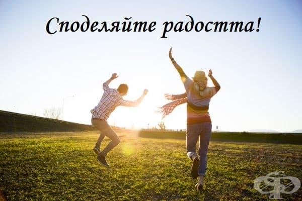 Никога не бъдете прекалено егоистични в собственото си щастие. Когато го споделяте с приятелите си, щастието има способността да се увеличава. То ще расте, защото ще виждате как се радват и вашите близки.