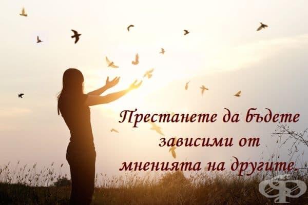 Ако сте доволни от себе си и сте сигурни, че сте добър, интелигентен и достоен човек, никога няма да се нуждаете мнението на околните.