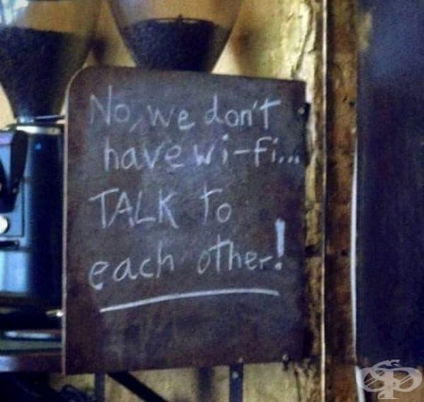 Не, нямаме Wi-Fi... Говорете помежду си.