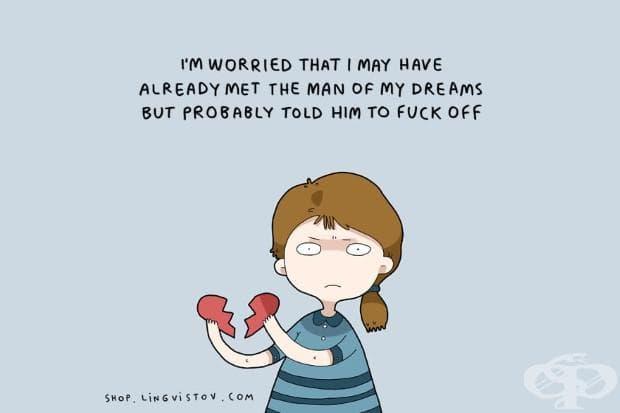 Притеснявам се, че може би вече съм срещнала мъжа на мечтите си, но вероятно съм му казала да се разкара