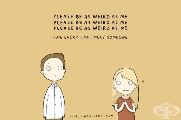 Моля, бъди странен като мен... бъди странен като мен - аз всеки път, когато срещна някого