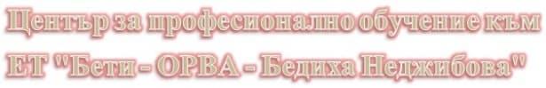 """ЦПО към ЕТ """"Бети - ОРВА - Бедиха Неджибова"""" - изображение"""