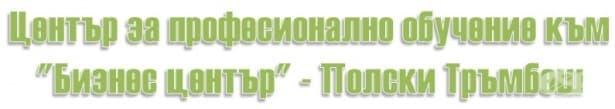 """ЦПО към """"Бизнес център"""", гр. Полски Тръмбеш - изображение"""