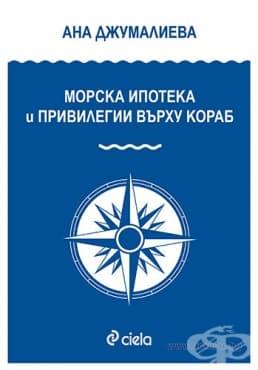 Изображение към продукта МОРСКА ИПОТЕКА И ПРИВИЛЕГИИ ВЪРХУ КОРАБ - АНА ДЖУМАЛИЕВА - СИЕЛА