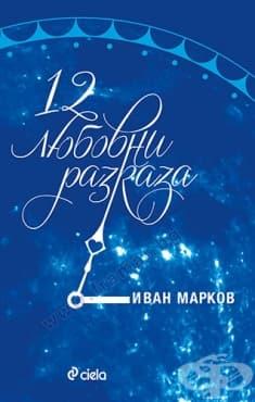 Изображение към продукта 12 ЛЮБОВНИ РАЗКАЗА - ИВАН МАРКОВ - СИЕЛА