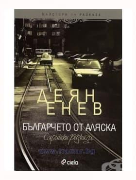 БЪЛГАРЧЕТО ОТ АЛЯСКА: СОФИЙСКИ РАЗКАЗИ - ДЕЛЯН ЕНЕВ - СИЕЛА