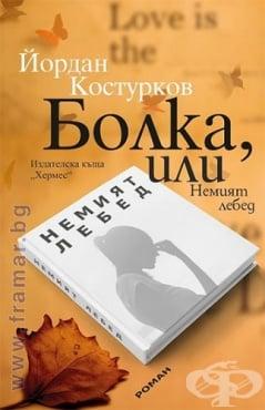 Изображение към продукта БОЛКА, ИЛИ НЕМИЯТ ЛЕБЕД - ЙОРДАН КОСТУРКОВ - ХЕРМЕС
