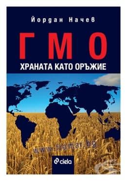 Изображение към продукта ГМО, ХРАНАТА КАТО ОРЪЖИЕ - ЙОРДАН НАЧЕВ - СИЕЛА