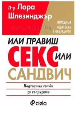 Изображение към продукта ИЛИ ПРАВИШ СЕКС, ИЛИ САНДВИЧ - Д-Р ЛОРА ШЛЕЗИНДЖЪР - СИЕЛА