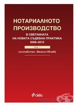 Изображение към продукта  НОТАРИАЛНОТО ПРОИЗВОДСТВО В СВЕТЛИНАТА НА НОВАТА СЪДЕБНА ПРАКТИКА (2008-2015 год.) - ВЕСЕЛА ИВЧЕВА - СИЕЛА