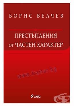 Изображение към продукта ПРЕСТЪПЛЕНИЯ ОТ ЧАСТЕН ХАРАКТЕР - БОРИС ВЕЛЧЕВ - СИЕЛА