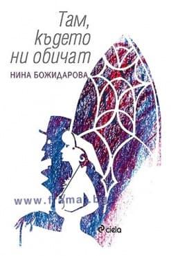 ТАМ, КЪДЕТО НИ ОБИЧАТ - НИНА БОЖИДАРОВА - СИЕЛА - изображение