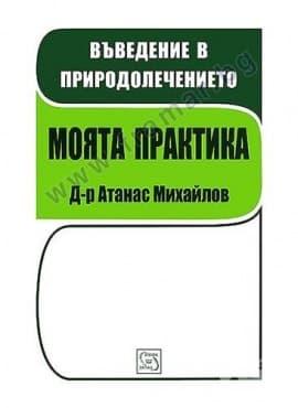 Изображение към продукта ВЪВЕДЕНИЕ В ПРИРОДОЛЕЧЕНИЕТО. МОЯТА ПРАКТИКА - Д-Р АТАНАС МИХАЙЛОВ - ИЗТОК - ЗАПАД